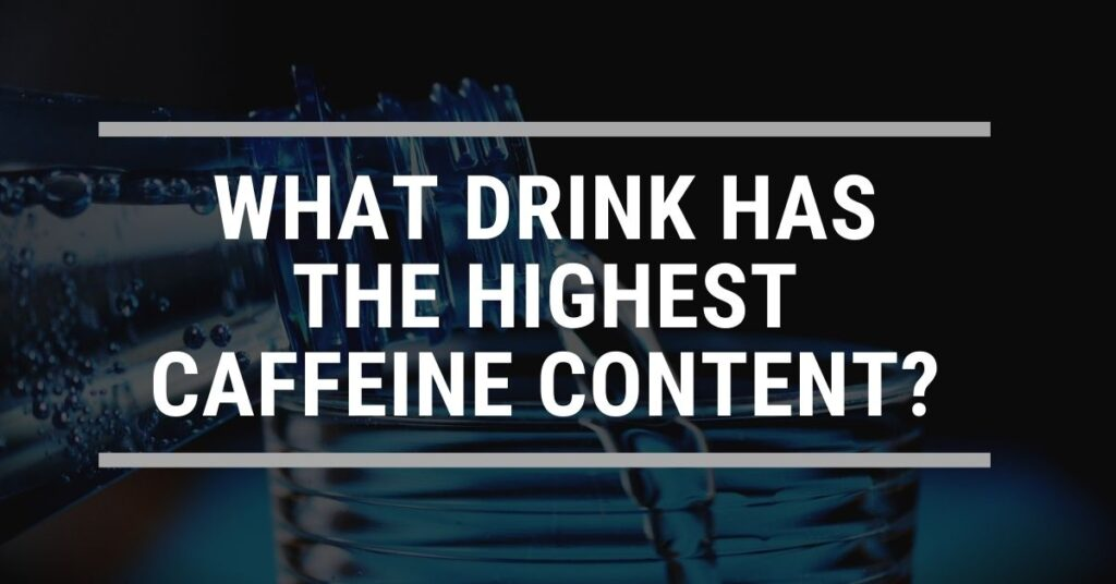What Drink has the highest caffeine content?