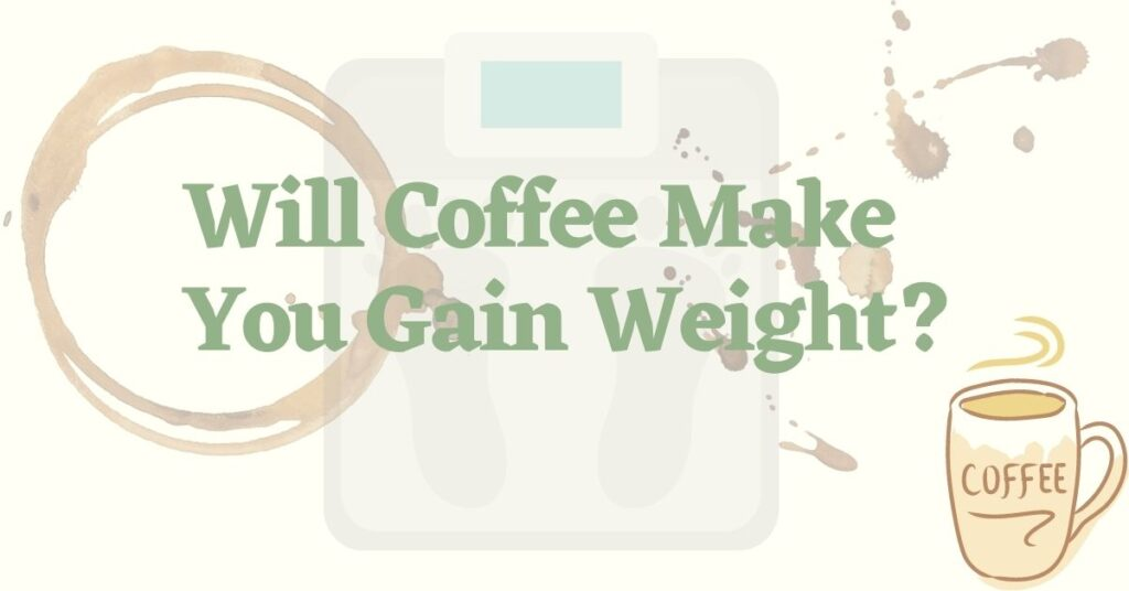 Will Coffee Make You Gain Weight