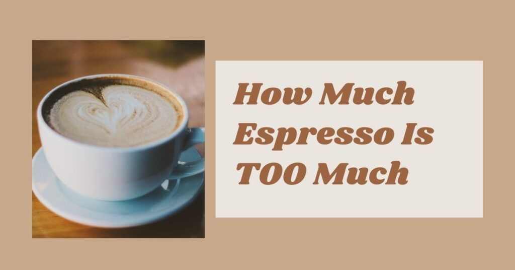 How Much Espresso Is Too Much