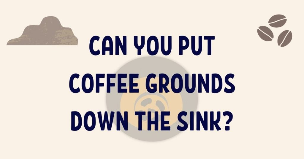 Can You Put Coffee Grounds Down the Sink