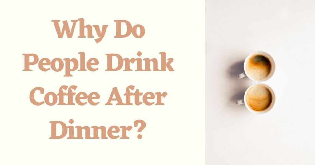 Why Do People Drink Coffee After Dinner