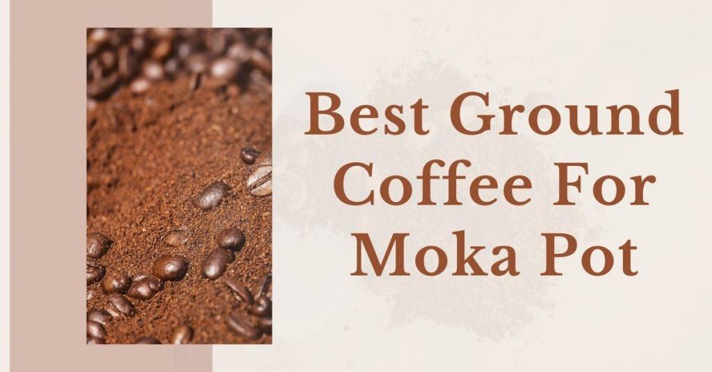 Best Ground Coffee For Moka Pot