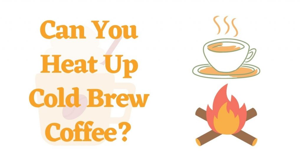 Can You Heat Up Cold Brew Coffee?