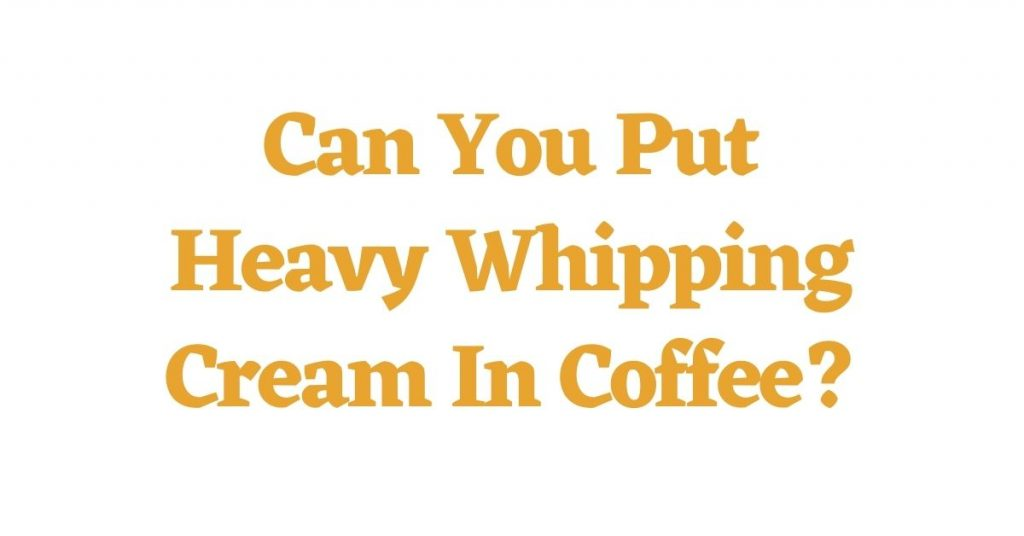 Can You Put Heavy Whipping Cream In Coffee